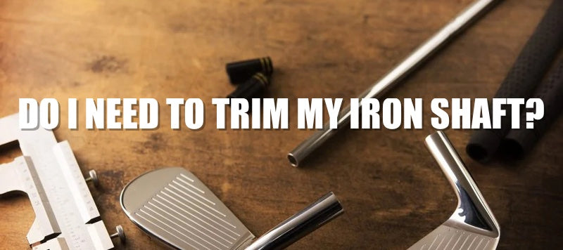 Do I need to trim my iron shafts?