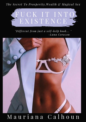 FUCK IT INTO EXISTENCE: The Secrets to Prosperity, Wealth & Magical Sex by Mauriana Calhoun