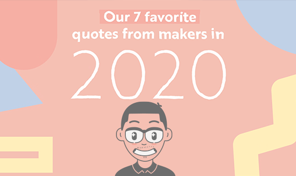 Our 7 Favorite Quotes from Makers in 2020