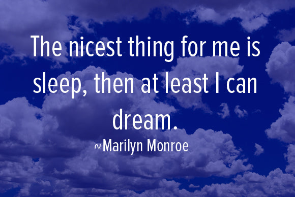 The nicest thing for me is sleep, then at least I can dream. Marilyn Monroe