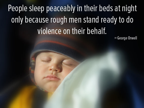 People sleep peacably in their beds at night only because rough men stand ready to do violence on their behalf. George Orwell