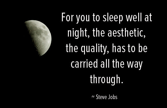 For you to sleep well at night, the aestetic, the quality, has to be carried all the way through. Steve Jobs