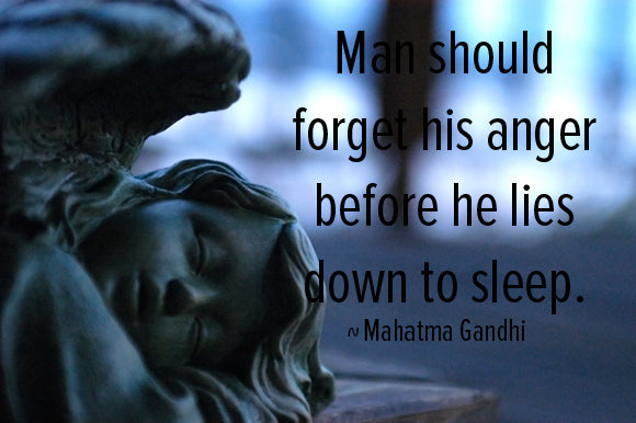 Man should forget his anger before he lies down to sleep. Mahatma Gandhi