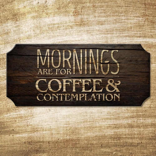 Mornings are for Coffee and Contemplation - Wood Plaque Kolorcoat™ Sign