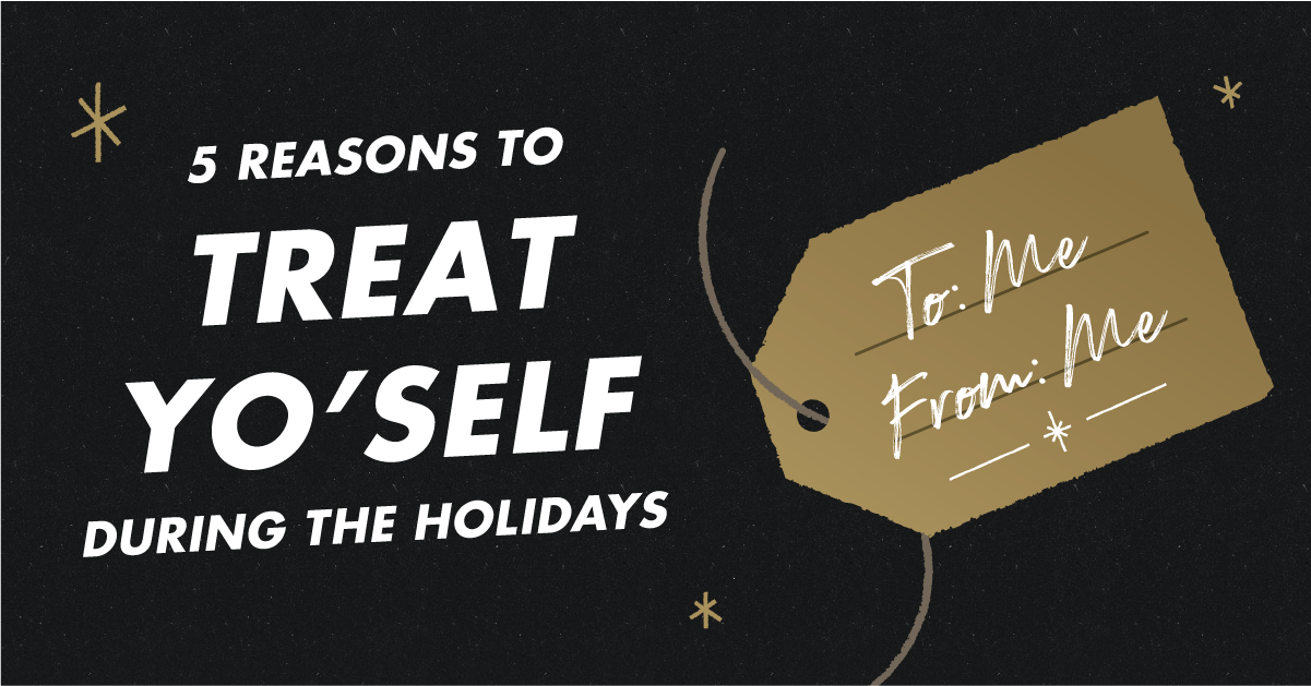 Treat Yourself This Holiday Season! Here's 5 Reasons.....