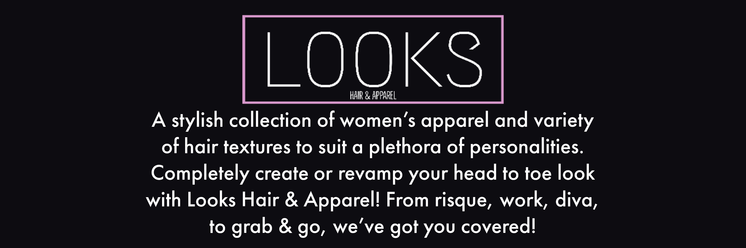 Looks hair and Apperal. A stylish collection of women's Apparel and variety of hair textures to suit a plethora of personalities. Completely create or Revamp your head to toe look with Looks hair & Apparel. From risque work diva to grab and go, we've got you  covered