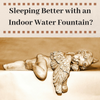 Sleeping Better With an Indoor Water Fountain?