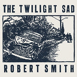 Twilight Sad / Robert Smith It Never Was the Same / There's