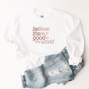 Believe There is Good In The World (Be The Good) - Sweatshirt