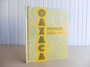 Oaxaca: Home Cooking from the Heart of Mexico by Bricia Lopez and the family behind LA's Guelaguetza with Javier Cabrala