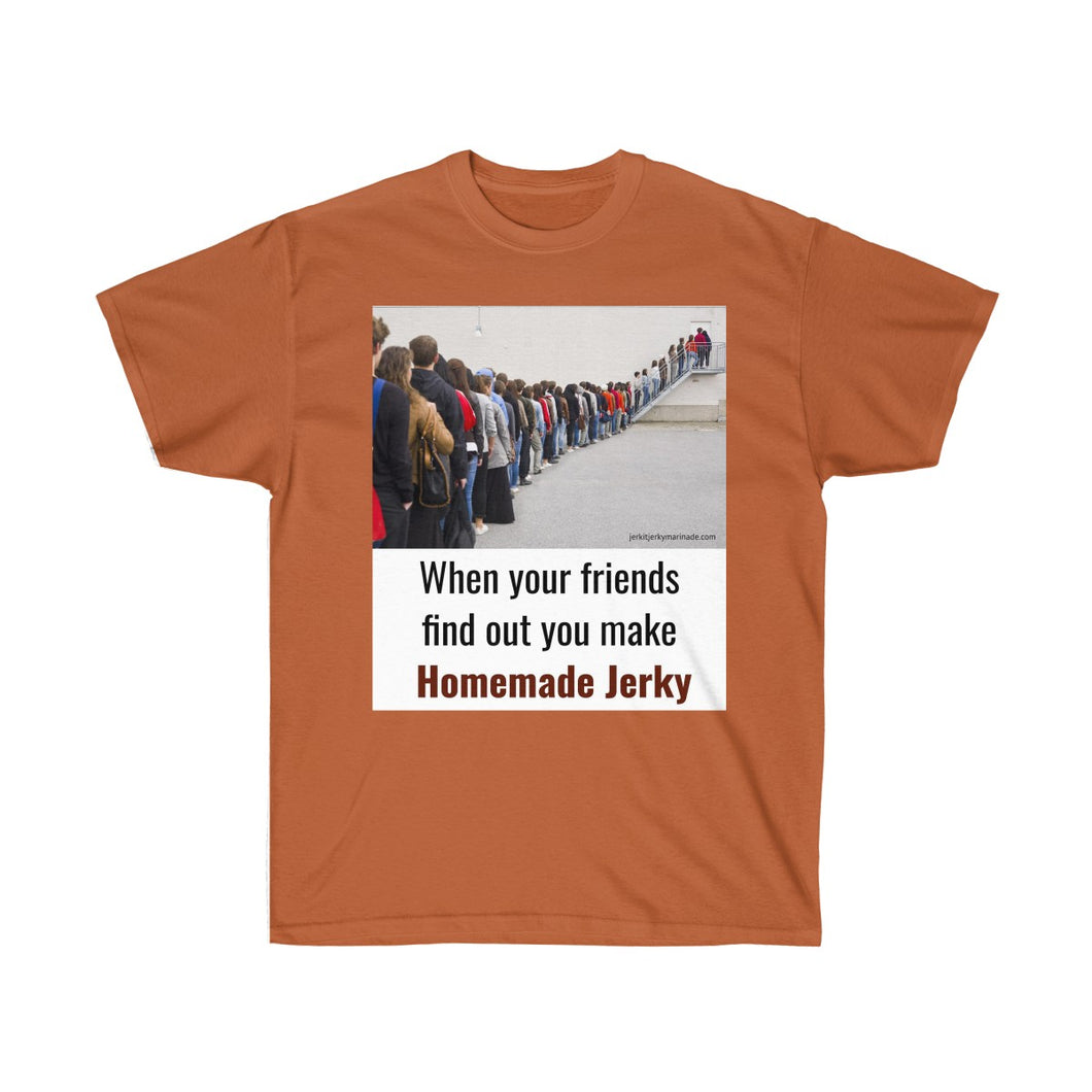 When Your Friends Find Out You Make Homemade Jerky -  Unisex Ultra Cotton Tee