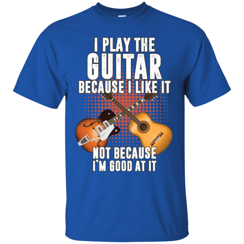 I Play Guitar Because I Like It Not Because I'm Good At It Tshirt