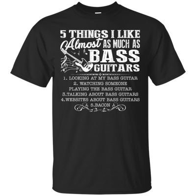 5 Thing Is Like Almost As Much As Bass Guitar Tshirt