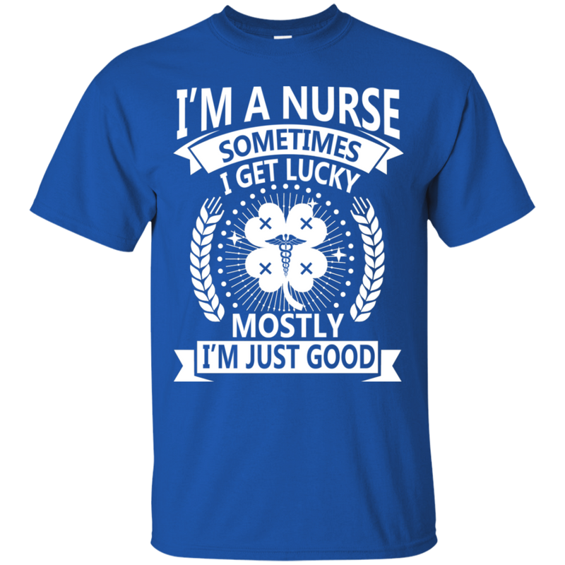 I'm A Nurse Sometimes I Get Lucky Mostly I'm Just Good Tshirt