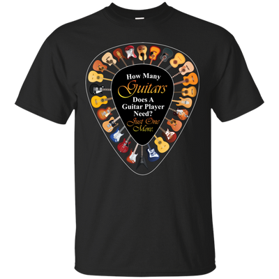 How Many Guitars Does A Guitar Player Need Tshirt