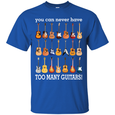 You Can Never Have Too Many Guitars Tshirt