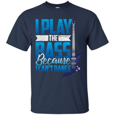 I Play The Bass Because I Can't Dannce Tshirt