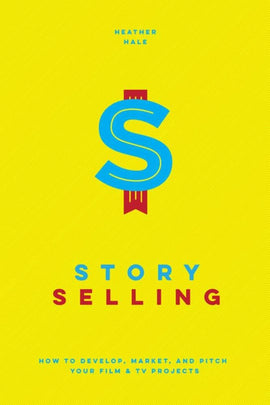 Story Selling: How to Develop, Market, and Pitch Your Film & TV Projects