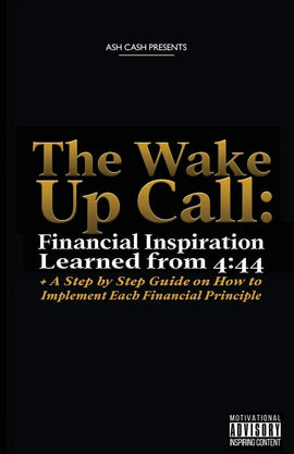 The Wake Up Call: Financial Inspiration Learned from 4:44 + A Step by Step Guide on How to Implement Each Financial Principle: Cash, Ash