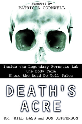 Death's Acre: Inside the Legendary Forensic Lab the Body Farm Where the Dead Do Tell Tales: Bass, William, Jefferson, Jon