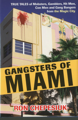 Gangsters of Miami: True Tales of Mobsters, Gamblers, Hit Men, Con Men and Gang Bangers from the Magic City