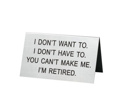 I Don't Want To. I'm Retired Desk Sign