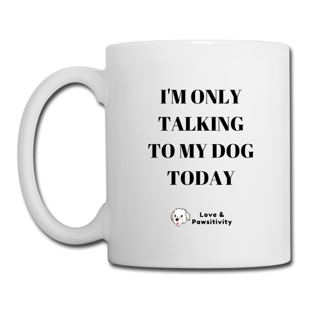 I'm Only Talking to My Dog | White Mug - white