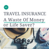 TRAVEL INSURANCE: A Waste Of Money Or Life Saver?