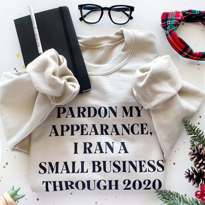 Pardon My Appearance I Ran a Small Business Through 2020, Small Business Owner Funny Sweatshirt