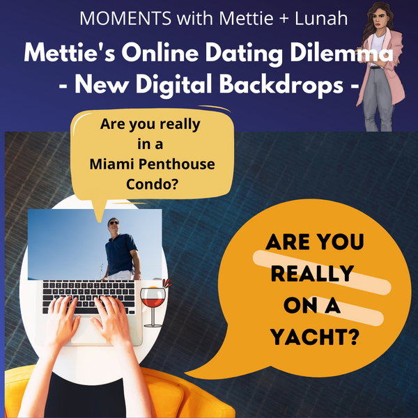 MOMENTS with Mettie + Lunah. Mettie Has a New Online Dating Dilemma- Enhanced Digital Backdrops