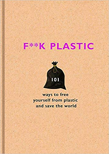 F**k Plastic: 101 ways to free yourself from plastic and save the world [variant_title] - Logan Malloch