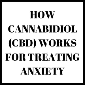 HOW CANNABIDIOL (CBD) WORKS FOR TREATING ANXIETY