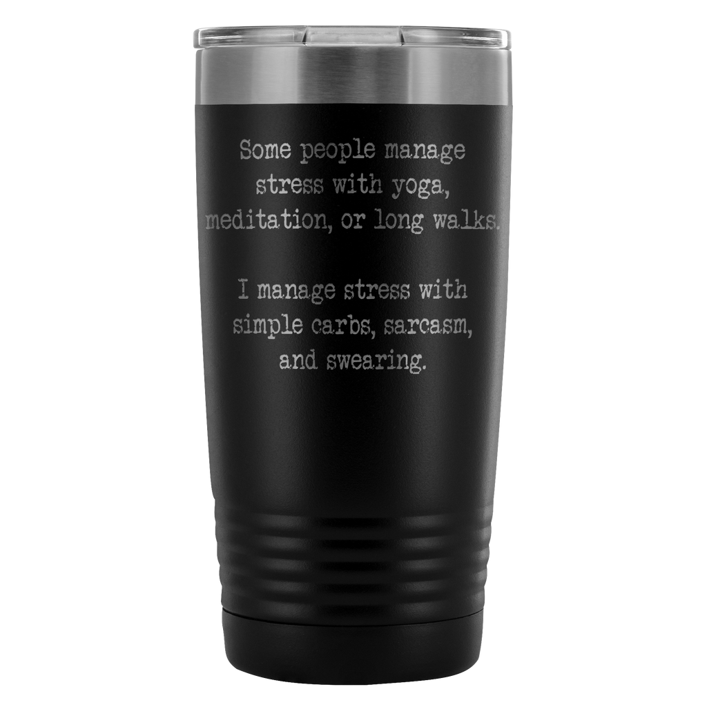 Some people manage stress with yoga, meditation, or long walks.  I manage stress with simple carbs, sarcasm, and swearing. 20oz Tumbler