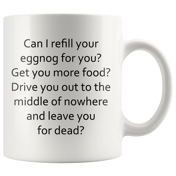 Can I refill your eggnog for you? Get you more food? Drive you out to the middle of nowhere and leave you for dead? White Mug