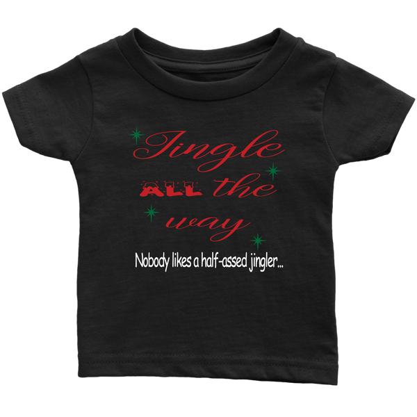Jingle All The Way. Nobody Likes A Half-Assed Jingler. Infant and Toddler Tshirt