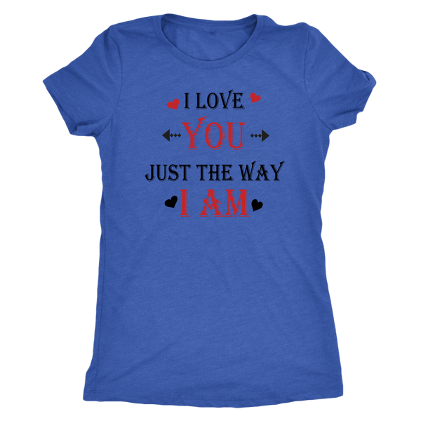 I love you just the way I am. Unisex or Women's Triblend Tshirt