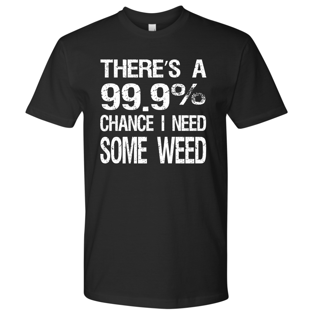 There's a 99.9% chance I need some weed. Tee