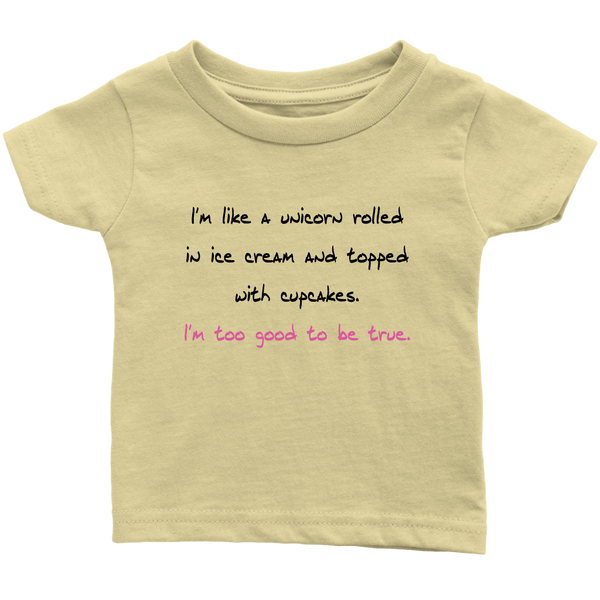 I'm Like A Unicorn Rolled In Ice Cream And Topped With Cupcakes. I'm Too Good To Be True. Infant, Toddler or Kids Tshirt