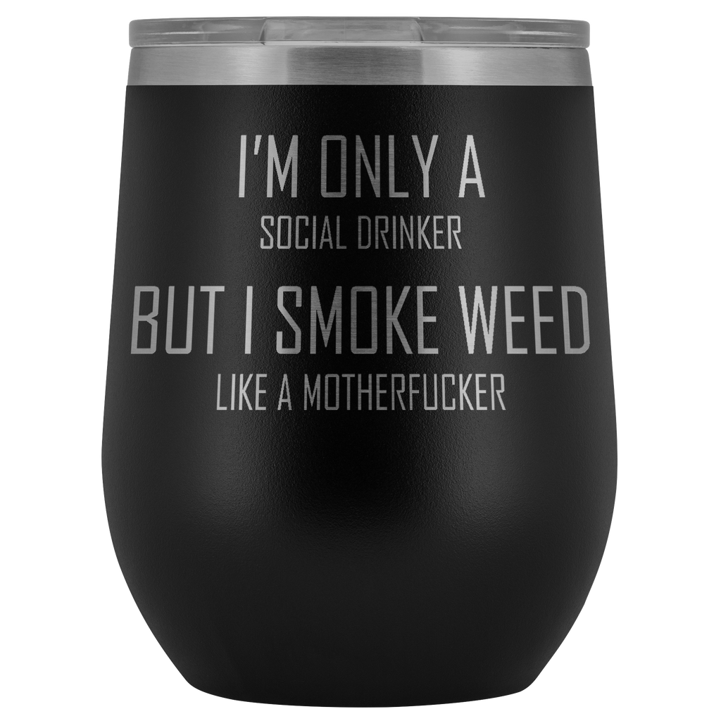 I'm only a social drinker but I smoke weed like a motherfucker. Wine tumbler