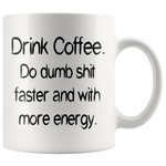 Drink Coffee. Do dumb shit faster and with more energy. White Mug