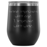 Wine improves with age. I improve with wine. Wine Tumbler