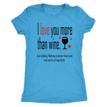 I love you more than wine. Just kidding. Nothing is better than wine and you're a huge bitch. Women's Triblend or Ringspun Tshirt