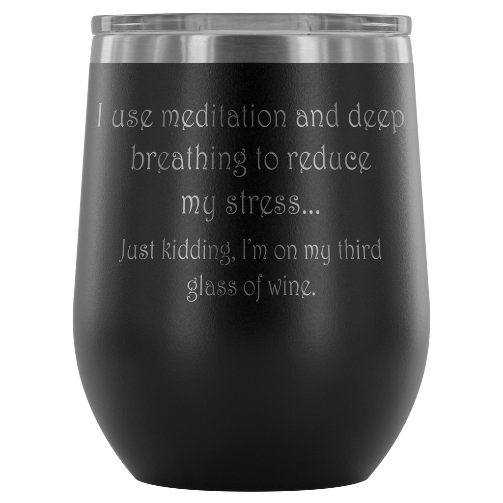 I use meditation and deep breathing to reduce my stress... Just kidding, I'm on my third glass of wine. Wine Tumbler