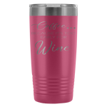 Coffee. Because it's too early for wine. 20oz tumbler