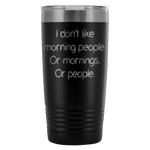 I don't like morning people. Or mornings. Or people. 20oz Tumbler