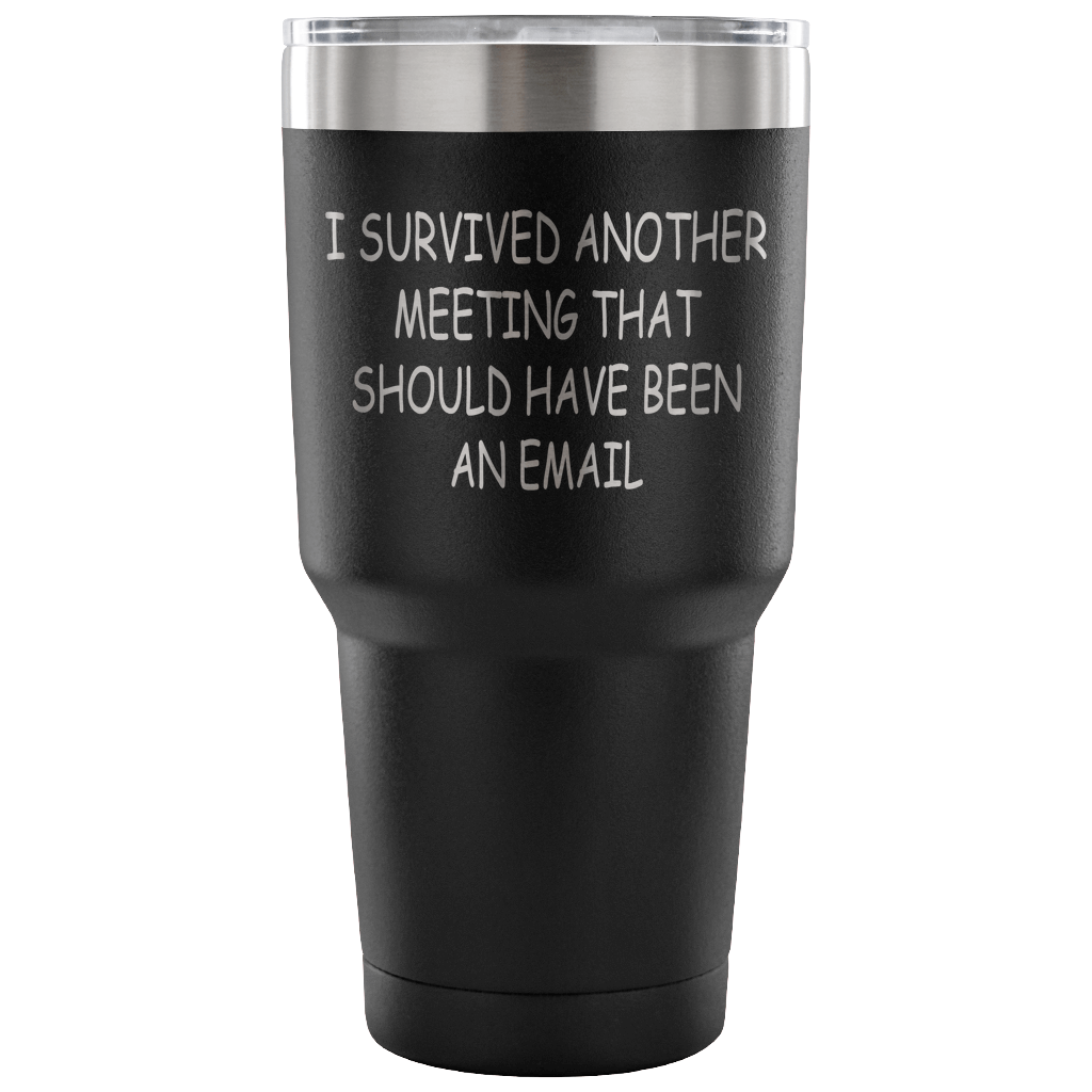 I survived another meeting that should have been an email. 30oz Tumbler