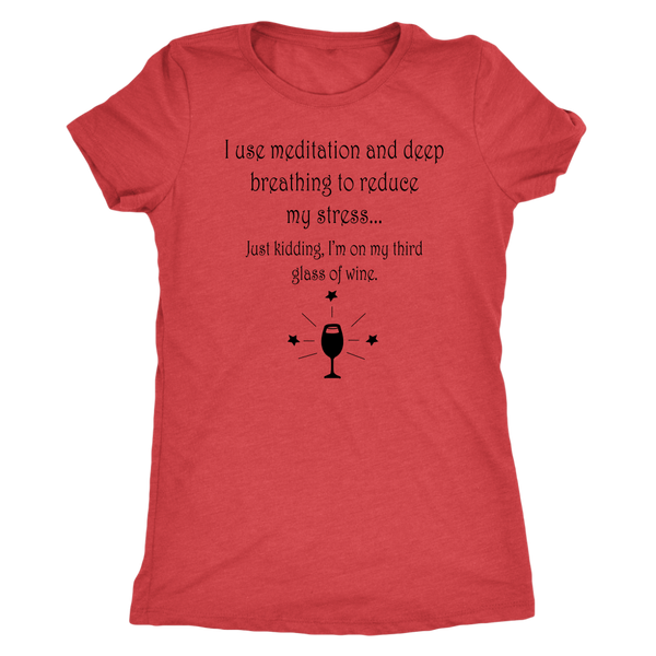 I use meditation and deep breathing to reduce my stress... Just kidding, I'm on my third glass of wine. Women's Triblend or Ringspun Tshirt