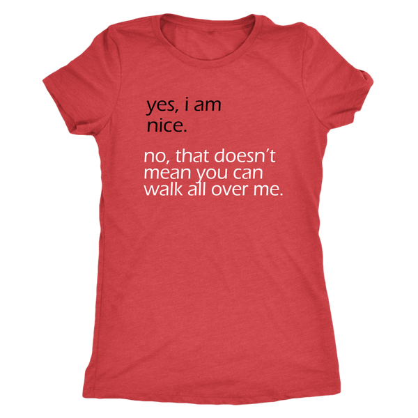 Yes I am nice. No that doesn't mean you can walk all over me. Women's Bella or Triblend Tee