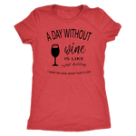 A day without wine is like. Just kidding. I have no idea what that's like. Women's Triblend or Ringspun Tshirt