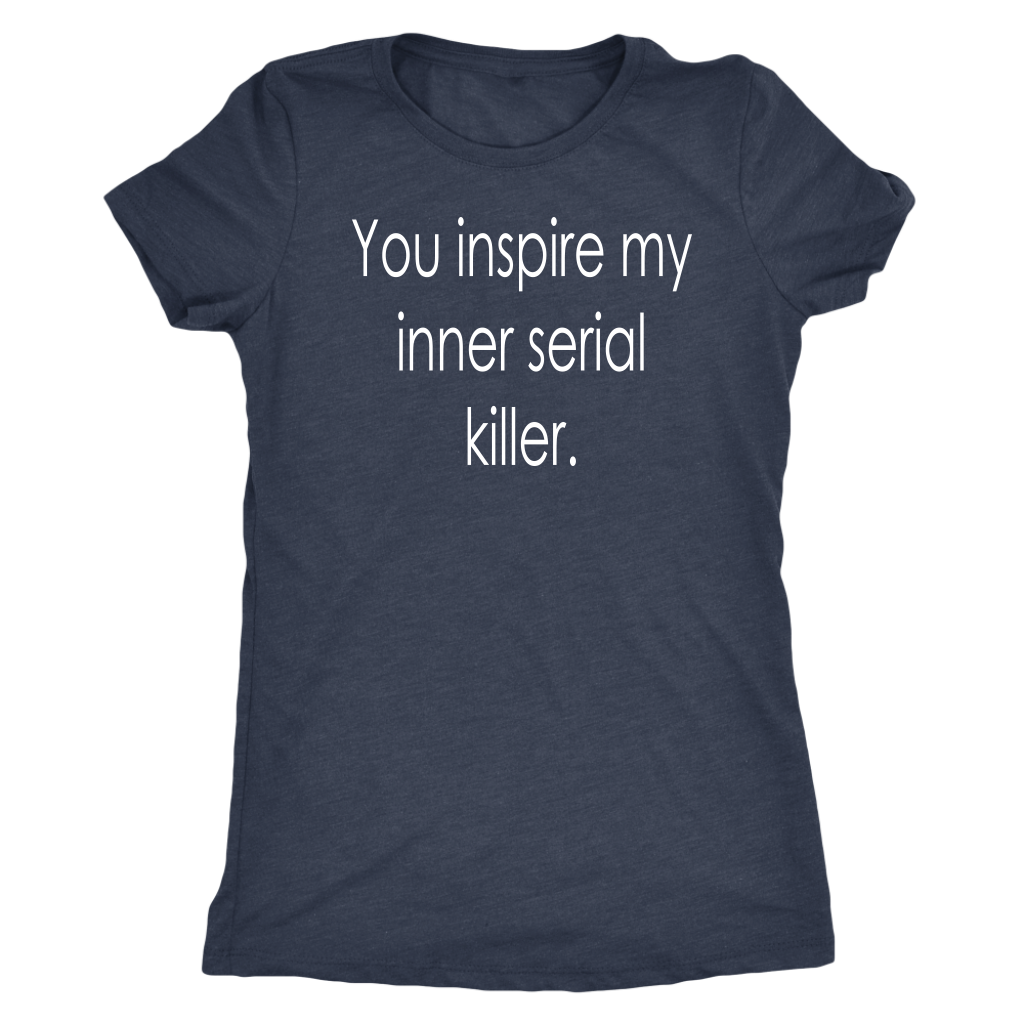 You inspire my inner serial killer. Women's Bella or Triblend Tee
